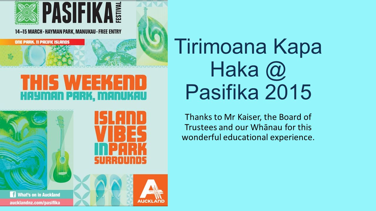 Tirimoana Kapa Haka @ Pasifika 2015 Thanks to Mr Kaiser, the Board of Trustees and our Whānau for this wonderful educational experience.