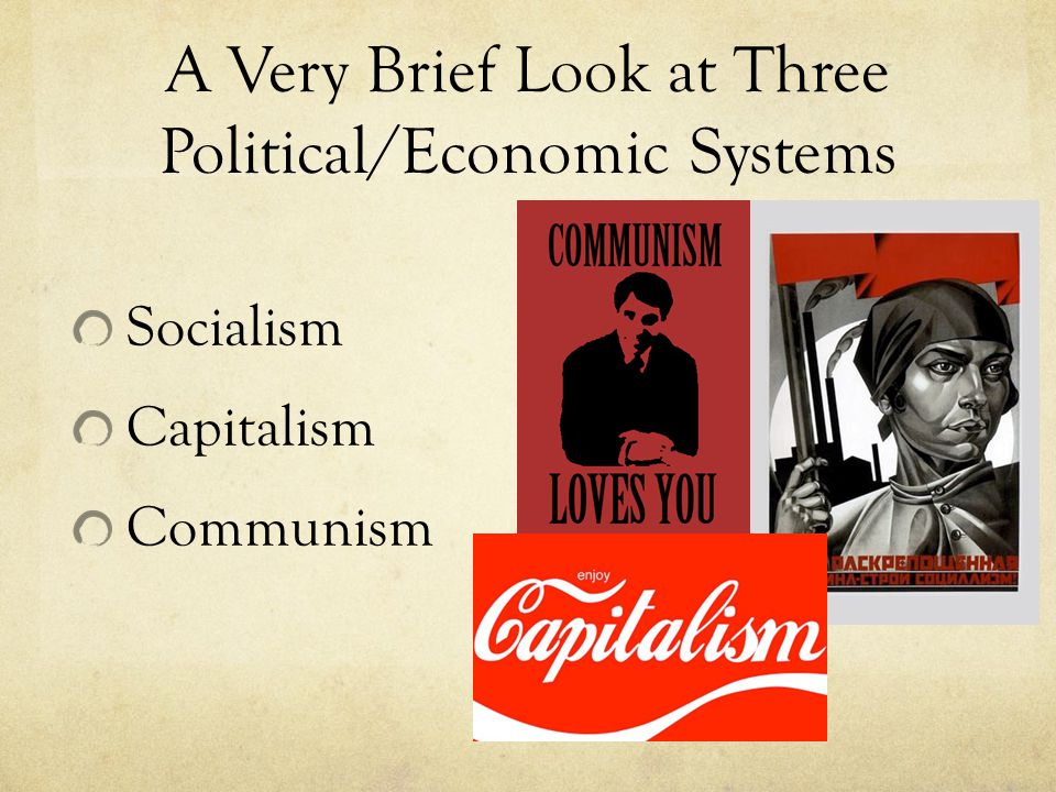 A Very Brief Look at Three Political/Economic Systems Socialism Capitalism Communism
