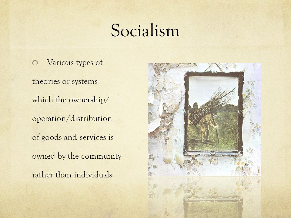Socialism Various types of theories or systems which the ownership/ operation/distribution of goods and services is owned by the community rather than