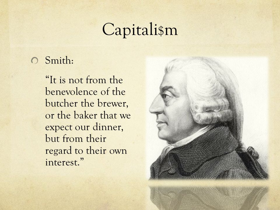 "Capitali $ m Smith: ""It is not from the benevolence of the butcher the brewer, or the baker that we expect our dinner, but from their regard to their"
