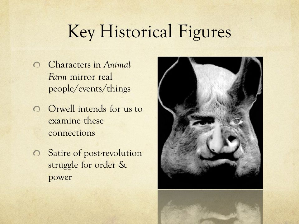 Key Historical Figures Characters in Animal Farm mirror real people/events/things Orwell intends for us to examine these connections Satire of post-re
