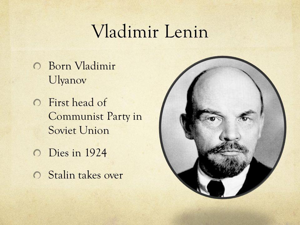 Vladimir Lenin Born Vladimir Ulyanov First head of Communist Party in Soviet Union Dies in 1924 Stalin takes over