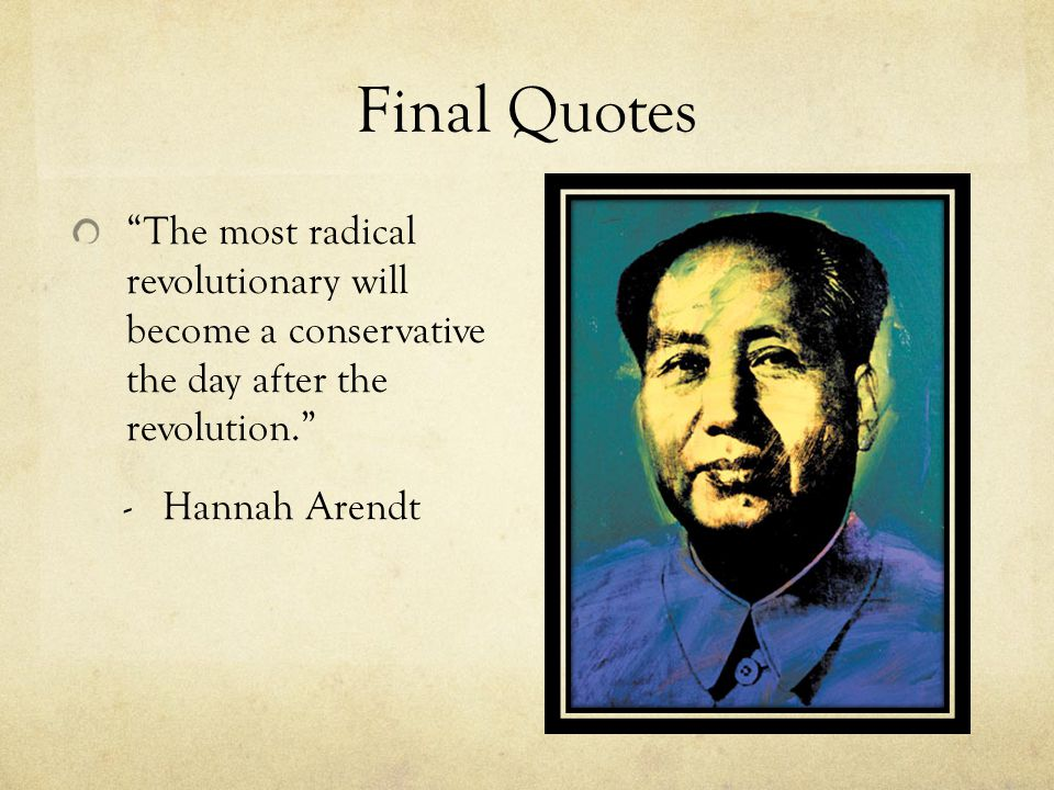 "Final Quotes ""The most radical revolutionary will become a conservative the day after the revolution."" - Hannah Arendt"
