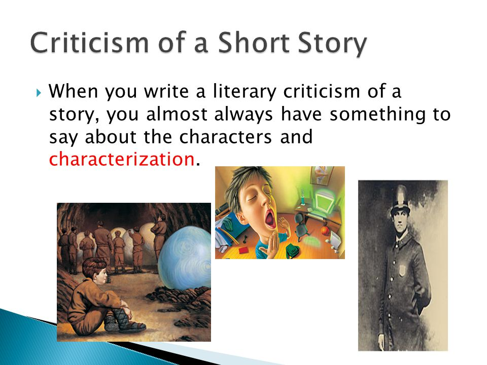 When you write a literary criticism of a story, you almost always have something to say about the characters and characterization.