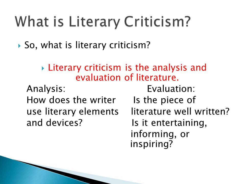  So, what is literary criticism?  Literary criticism is the analysis and evaluation of literature. Analysis: Evaluation: How does the writer Is the