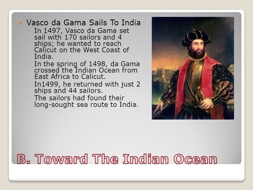 Vasco da Gama Sails To India ◦In 1497, Vasco da Gama set sail with 170 sailors and 4 ships; he wanted to reach Calicut on the West Coast of India.