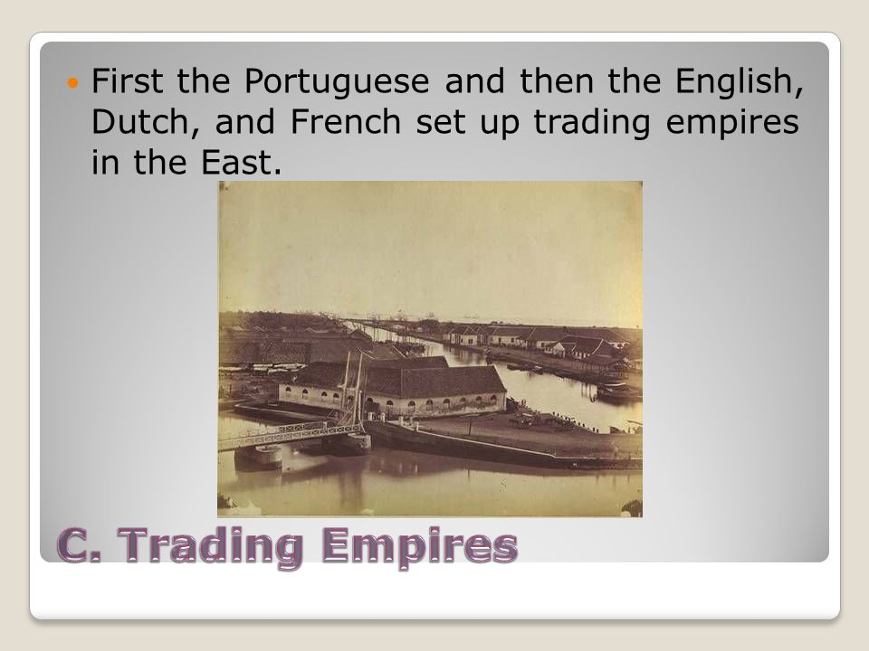 First the Portuguese and then the English, Dutch, and French set up trading empires in the East.
