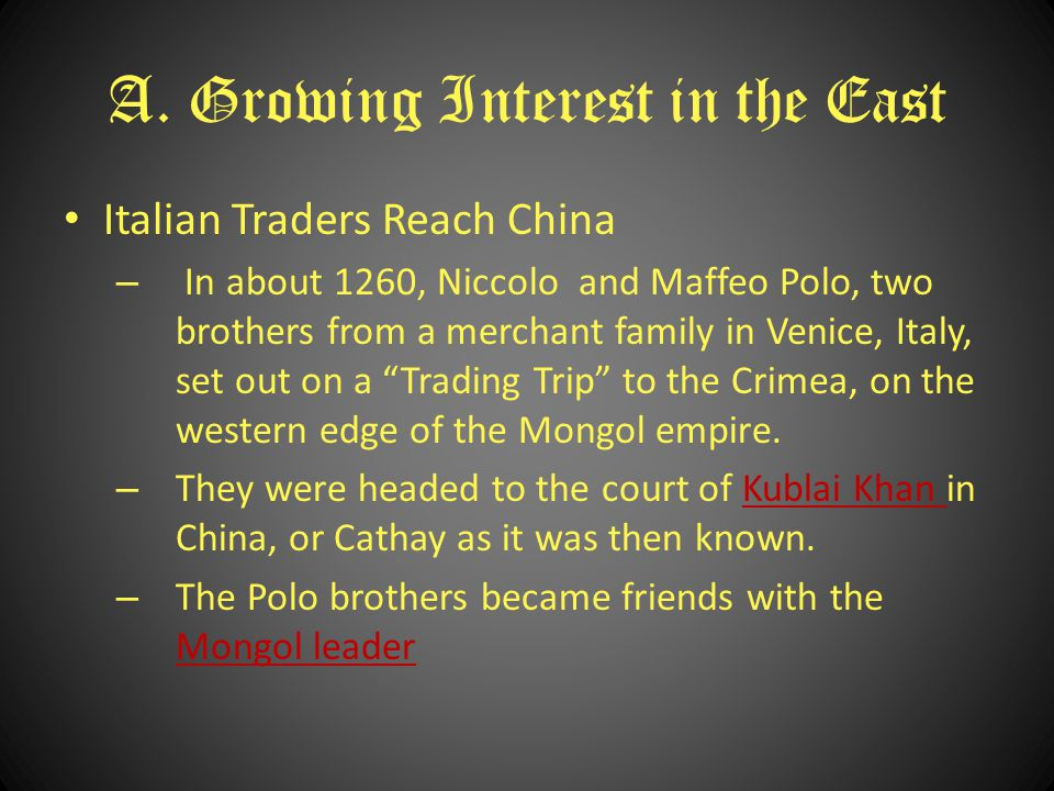 A. Growing Interest in the East Italian Traders Reach China – In about 1260, Niccolo and Maffeo Polo, two brothers from a merchant family in Venice, I