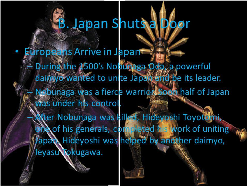 B. Japan Shuts a Door Europeans Arrive in Japan – During the 1500's Nobunaga Oda, a powerful daimyo wanted to unite Japan and be its leader. – Nobunag