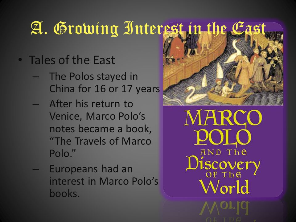 A. Growing Interest in the East Tales of the East – The Polos stayed in China for 16 or 17 years – After his return to Venice, Marco Polo's notes beca
