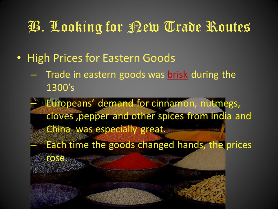 B. Looking for New Trade Routes High Prices for Eastern Goods – Trade in eastern goods was brisk during the 1300'sbrisk – Europeans' demand for cinnam
