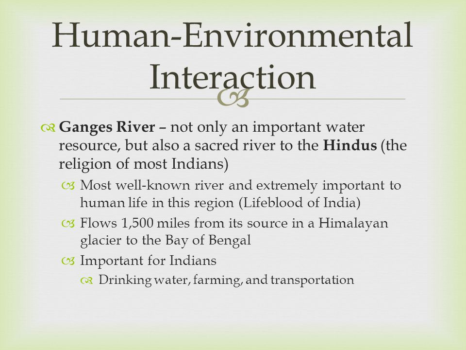   Ganges River – not only an important water resource, but also a sacred river to the Hindus (the religion of most Indians)  Most well-known river