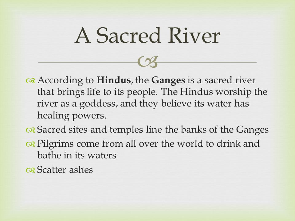   According to Hindus, the Ganges is a sacred river that brings life to its people. The Hindus worship the river as a goddess, and they believe its