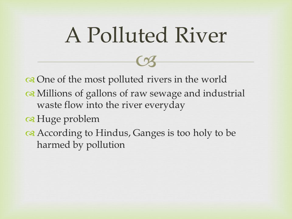   One of the most polluted rivers in the world  Millions of gallons of raw sewage and industrial waste flow into the river everyday  Huge problem