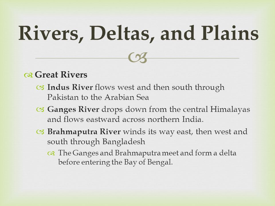   Great Rivers  Indus River flows west and then south through Pakistan to the Arabian Sea  Ganges River drops down from the central Himalayas and