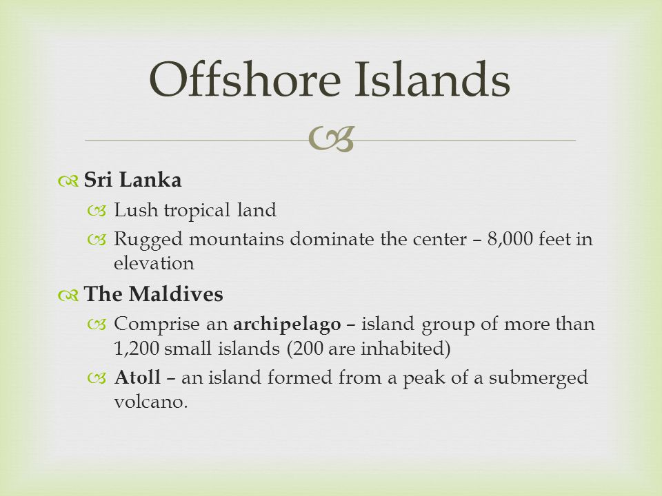   Sri Lanka  Lush tropical land  Rugged mountains dominate the center – 8,000 feet in elevation  The Maldives  Comprise an archipelago – island