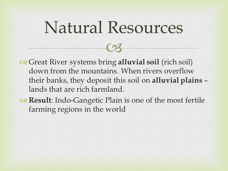   Great River systems bring alluvial soil (rich soil) down from the mountains. When rivers overflow their banks, they deposit this soil on alluvial