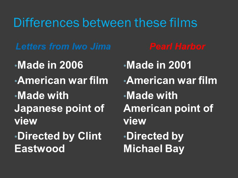 Differences between these films Made in 2006 American war film Made with Japanese point of view Directed by Clint Eastwood Made in 2001 American war film Made with American point of view Directed by Michael Bay Letters from Iwo Jima Pearl Harbor
