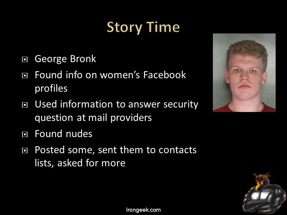 Irongeek.com  George Bronk  Found info on women's Facebook profiles  Used information to answer security question at mail providers  Found nudes  Posted some, sent them to contacts lists, asked for more