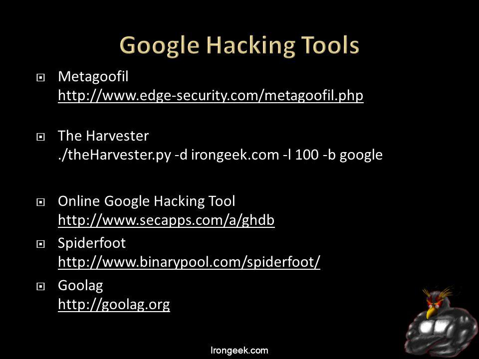 Irongeek.com  Metagoofil http://www.edge-security.com/metagoofil.php http://www.edge-security.com/metagoofil.php  The Harvester./theHarvester.py -d irongeek.com -l 100 -b google  Online Google Hacking Tool http://www.secapps.com/a/ghdb http://www.secapps.com/a/ghdb  Spiderfoot http://www.binarypool.com/spiderfoot/ http://www.binarypool.com/spiderfoot/  Goolag http://goolag.org http://goolag.org