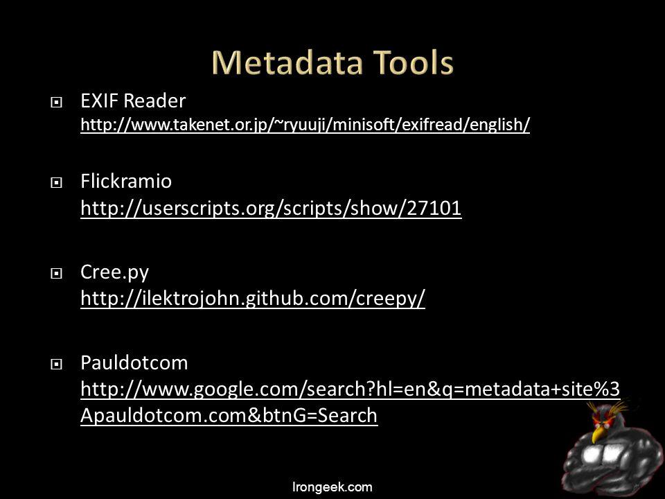 Irongeek.com  EXIF Reader http://www.takenet.or.jp/~ryuuji/minisoft/exifread/english/ http://www.takenet.or.jp/~ryuuji/minisoft/exifread/english/  Flickramio http://userscripts.org/scripts/show/27101 http://userscripts.org/scripts/show/27101  Cree.py http://ilektrojohn.github.com/creepy/ http://ilektrojohn.github.com/creepy/  Pauldotcom http://www.google.com/search hl=en&q=metadata+site%3 Apauldotcom.com&btnG=Search http://www.google.com/search hl=en&q=metadata+site%3 Apauldotcom.com&btnG=Search