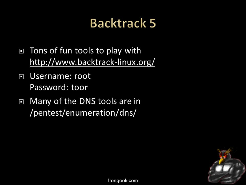 Irongeek.com  Tons of fun tools to play with http://www.backtrack-linux.org/ http://www.backtrack-linux.org/  Username: root Password: toor  Many of the DNS tools are in /pentest/enumeration/dns/