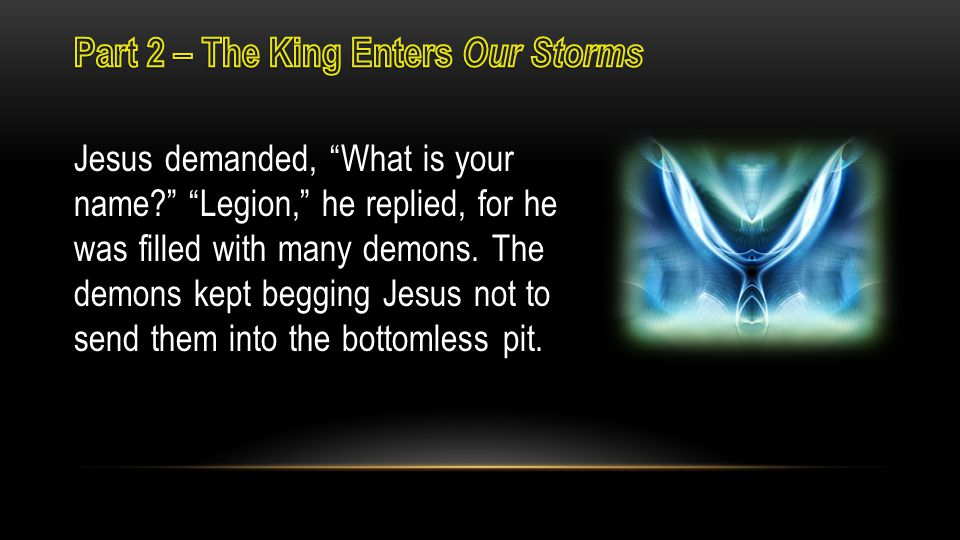 Jesus demanded, What is your name Legion, he replied, for he was filled with many demons.