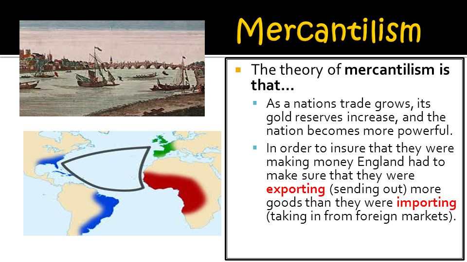  The theory of mercantilism is that…  As a nations trade grows, its gold reserves increase, and the nation becomes more powerful.