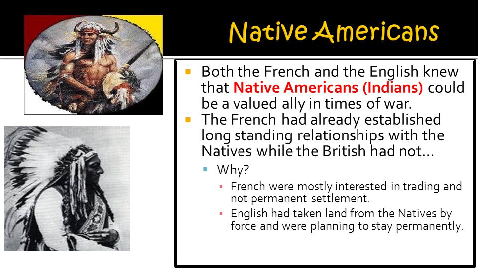  Both the French and the English knew that Native Americans (Indians) could be a valued ally in times of war.