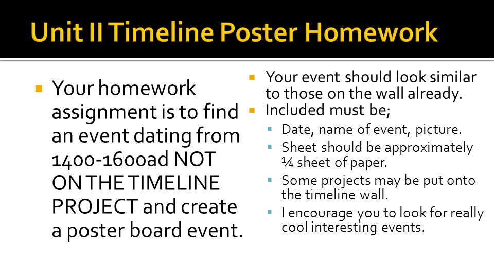  Your homework assignment is to find an event dating from 1400-1600ad NOT ON THE TIMELINE PROJECT and create a poster board event.
