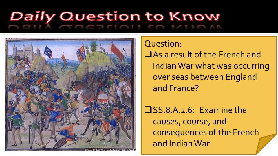Question:  As a result of the French and Indian War what was occurring over seas between England and France.