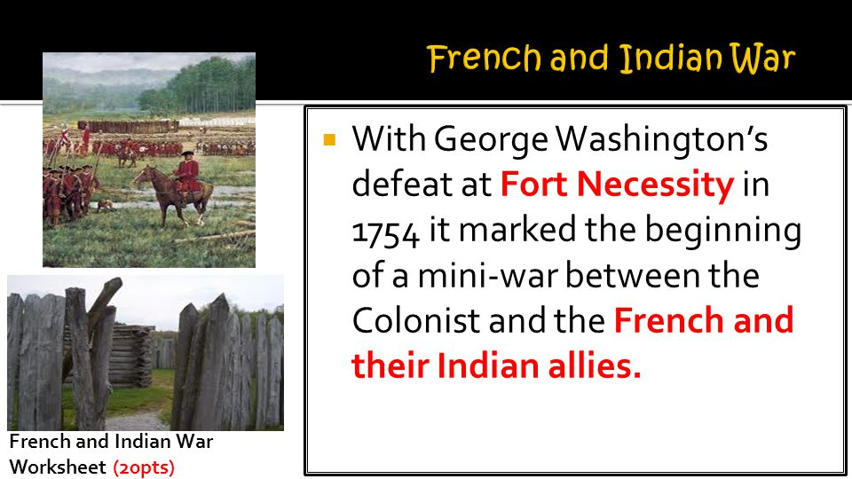  With George Washington's defeat at Fort Necessity in 1754 it marked the beginning of a mini-war between the Colonist and the French and their Indian allies.