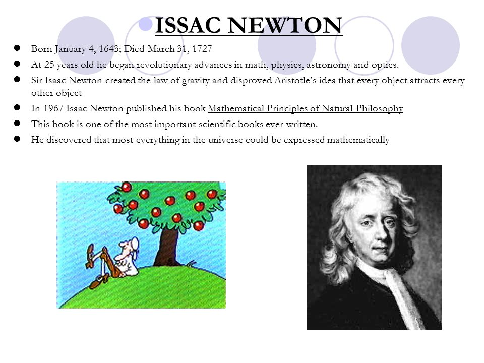 ISSAC NEWTON Born January 4, 1643; Died March 31, 1727 At 25 years old he began revolutionary advances in math, physics, astronomy and optics.