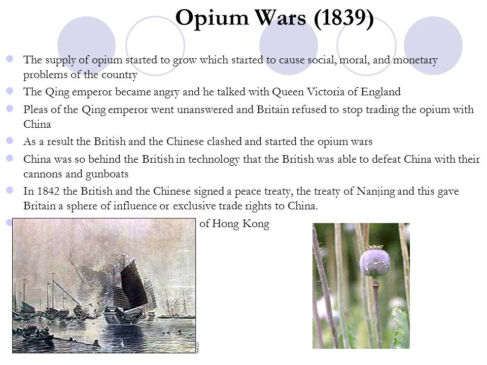 Opium Wars (1839) The supply of opium started to grow which started to cause social, moral, and monetary problems of the country The Qing emperor became angry and he talked with Queen Victoria of England Pleas of the Qing emperor went unanswered and Britain refused to stop trading the opium with China As a result the British and the Chinese clashed and started the opium wars China was so behind the British in technology that the British was able to defeat China with their cannons and gunboats In 1842 the British and the Chinese signed a peace treaty, the treaty of Nanjing and this gave Britain a sphere of influence or exclusive trade rights to China.