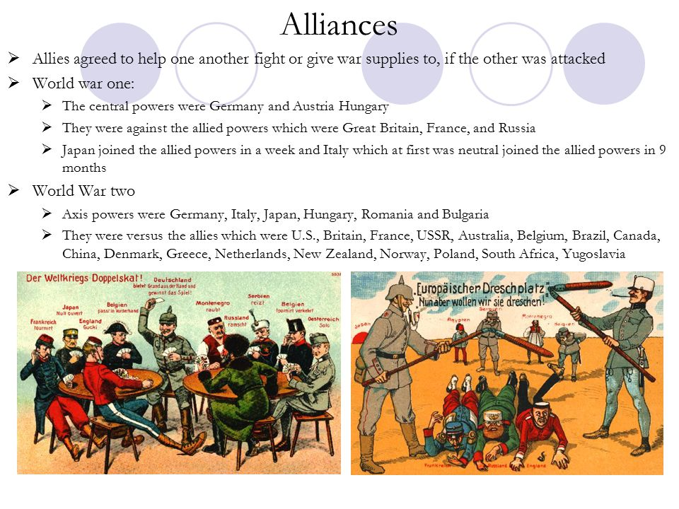 Alliances  Allies agreed to help one another fight or give war supplies to, if the other was attacked  World war one:  The central powers were Germany and Austria Hungary  They were against the allied powers which were Great Britain, France, and Russia  Japan joined the allied powers in a week and Italy which at first was neutral joined the allied powers in 9 months  World War two  Axis powers were Germany, Italy, Japan, Hungary, Romania and Bulgaria  They were versus the allies which were U.S., Britain, France, USSR, Australia, Belgium, Brazil, Canada, China, Denmark, Greece, Netherlands, New Zealand, Norway, Poland, South Africa, Yugoslavia