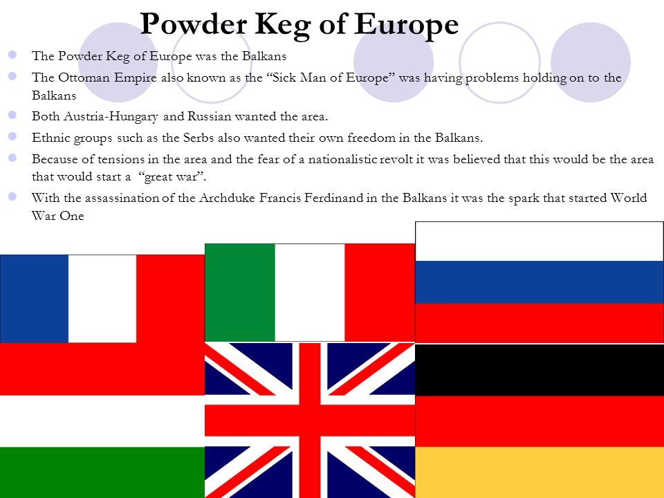 Powder Keg of Europe The Powder Keg of Europe was the Balkans The Ottoman Empire also known as the Sick Man of Europe was having problems holding on to the Balkans Both Austria-Hungary and Russian wanted the area.
