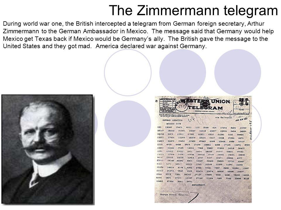 The Zimmermann telegram During world war one, the British intercepted a telegram from German foreign secretary, Arthur Zimmermann to the German Ambassador in Mexico.