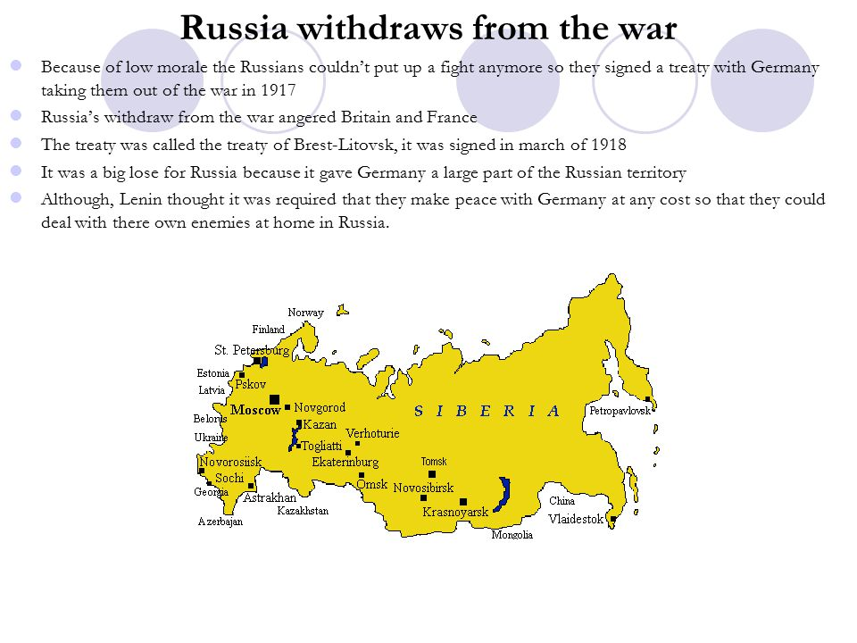 Russia withdraws from the war Because of low morale the Russians couldn't put up a fight anymore so they signed a treaty with Germany taking them out of the war in 1917 Russia's withdraw from the war angered Britain and France The treaty was called the treaty of Brest-Litovsk, it was signed in march of 1918 It was a big lose for Russia because it gave Germany a large part of the Russian territory Although, Lenin thought it was required that they make peace with Germany at any cost so that they could deal with there own enemies at home in Russia.