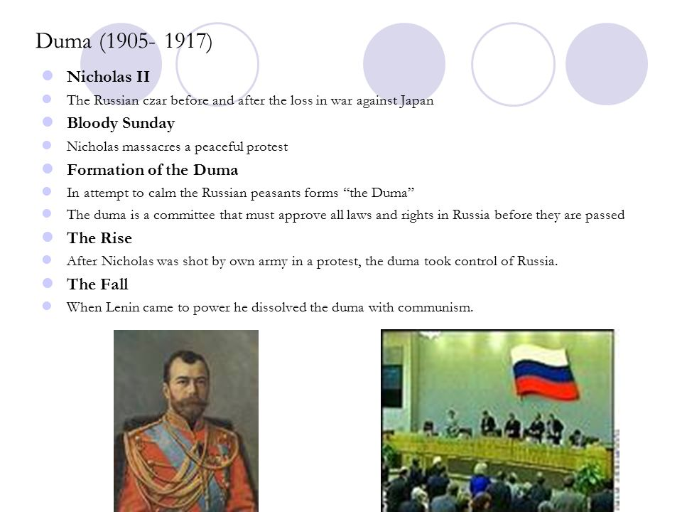Duma (1905- 1917) Nicholas II The Russian czar before and after the loss in war against Japan Bloody Sunday Nicholas massacres a peaceful protest Formation of the Duma In attempt to calm the Russian peasants forms the Duma The duma is a committee that must approve all laws and rights in Russia before they are passed The Rise After Nicholas was shot by own army in a protest, the duma took control of Russia.