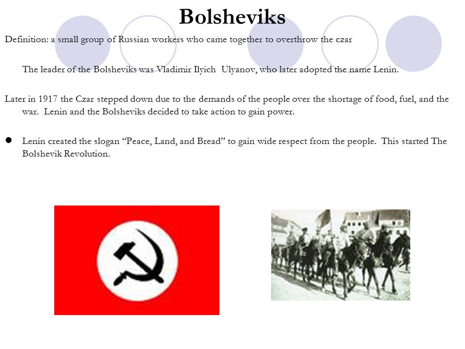 Bolsheviks Definition: a small group of Russian workers who came together to overthrow the czar The leader of the Bolsheviks was Vladimir Ilyich Ulyanov, who later adopted the name Lenin.