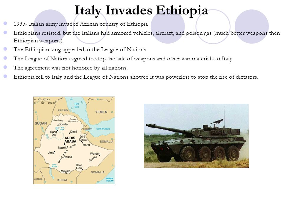 Italy Invades Ethiopia 1935- Italian army invaded African country of Ethiopia Ethiopians resisted, but the Italians had armored vehicles, aircraft, and poison gas (much better weapons then Ethiopian weapons).