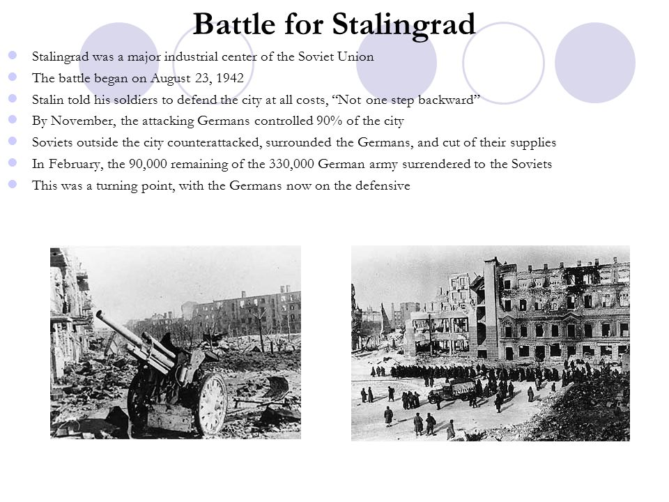 Battle for Stalingrad Stalingrad was a major industrial center of the Soviet Union The battle began on August 23, 1942 Stalin told his soldiers to defend the city at all costs, Not one step backward By November, the attacking Germans controlled 90% of the city Soviets outside the city counterattacked, surrounded the Germans, and cut of their supplies In February, the 90,000 remaining of the 330,000 German army surrendered to the Soviets This was a turning point, with the Germans now on the defensive