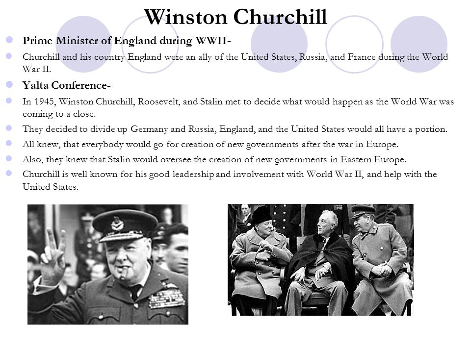 Winston Churchill Prime Minister of England during WWII- Churchill and his country England were an ally of the United States, Russia, and France during the World War II.