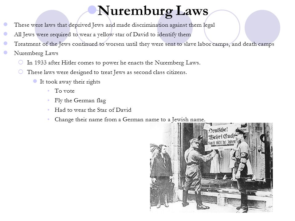 Nuremburg Laws These were laws that deprived Jews and made discrimination against them legal All Jews were required to wear a yellow star of David to identify them Treatment of the Jews continued to worsen until they were sent to slave labor camps, and death camps Nuremberg Laws  In 1933 after Hitler comes to power he enacts the Nuremberg Laws.