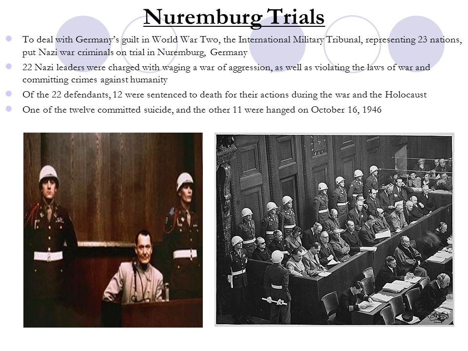 Nuremburg Trials To deal with Germany's guilt in World War Two, the International Military Tribunal, representing 23 nations, put Nazi war criminals on trial in Nuremburg, Germany 22 Nazi leaders were charged with waging a war of aggression, as well as violating the laws of war and committing crimes against humanity Of the 22 defendants, 12 were sentenced to death for their actions during the war and the Holocaust One of the twelve committed suicide, and the other 11 were hanged on October 16, 1946