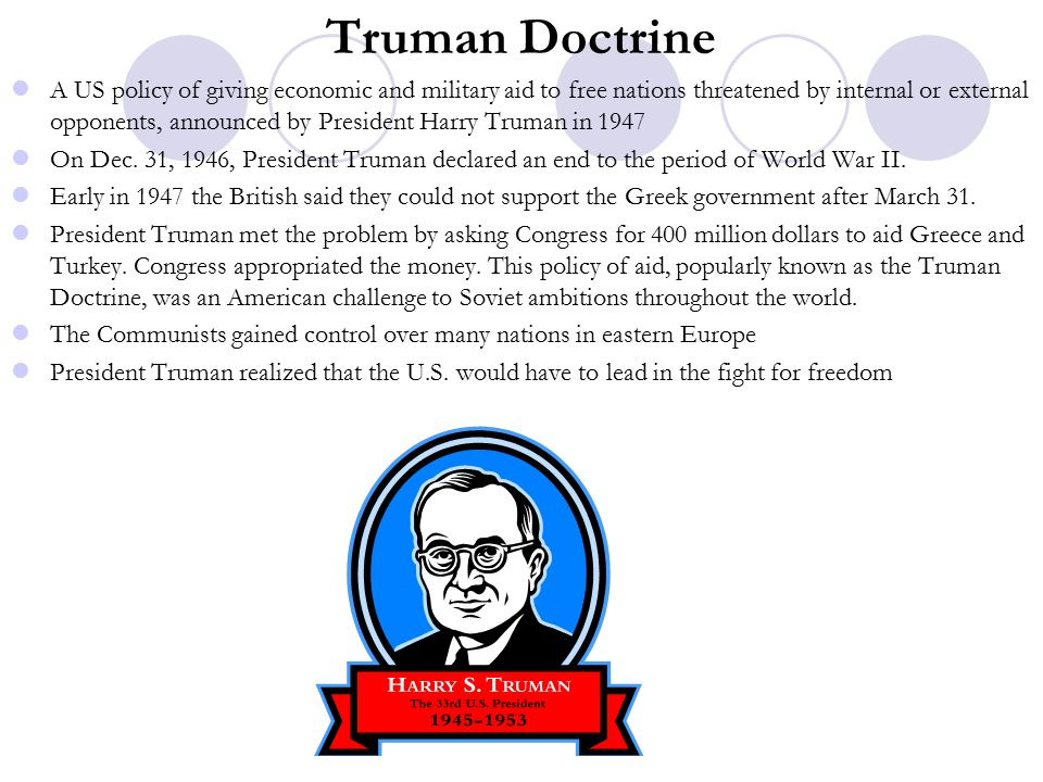 Truman Doctrine A US policy of giving economic and military aid to free nations threatened by internal or external opponents, announced by President Harry Truman in 1947 On Dec.