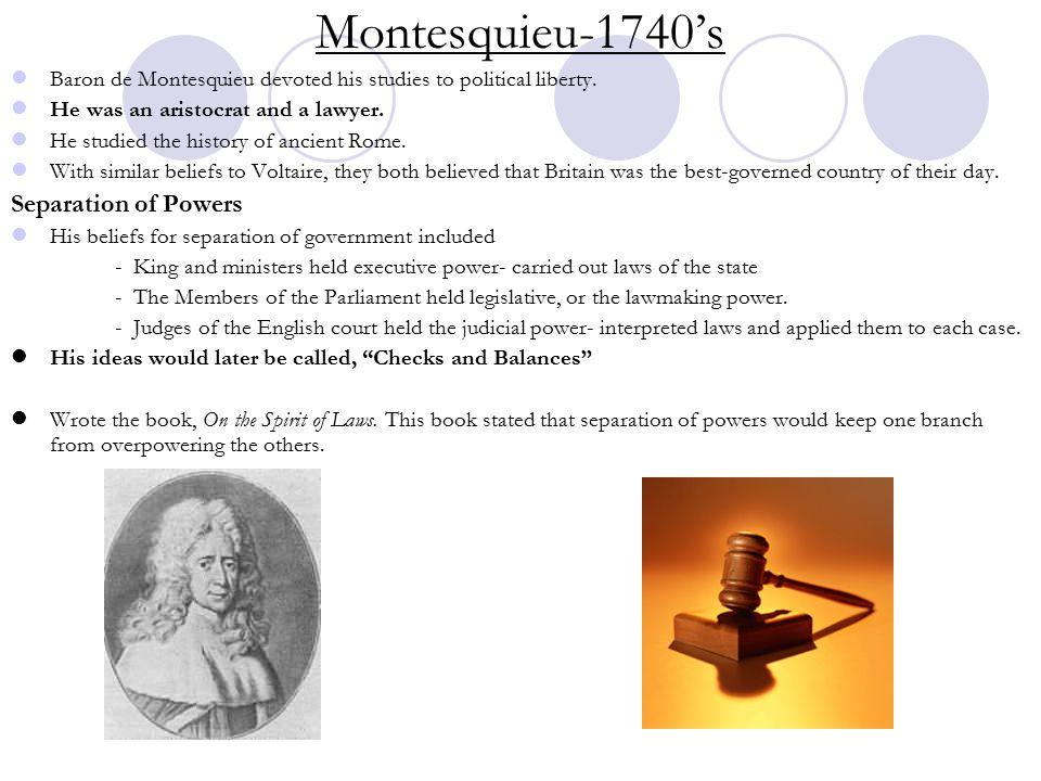 Montesquieu-1740's Baron de Montesquieu devoted his studies to political liberty.