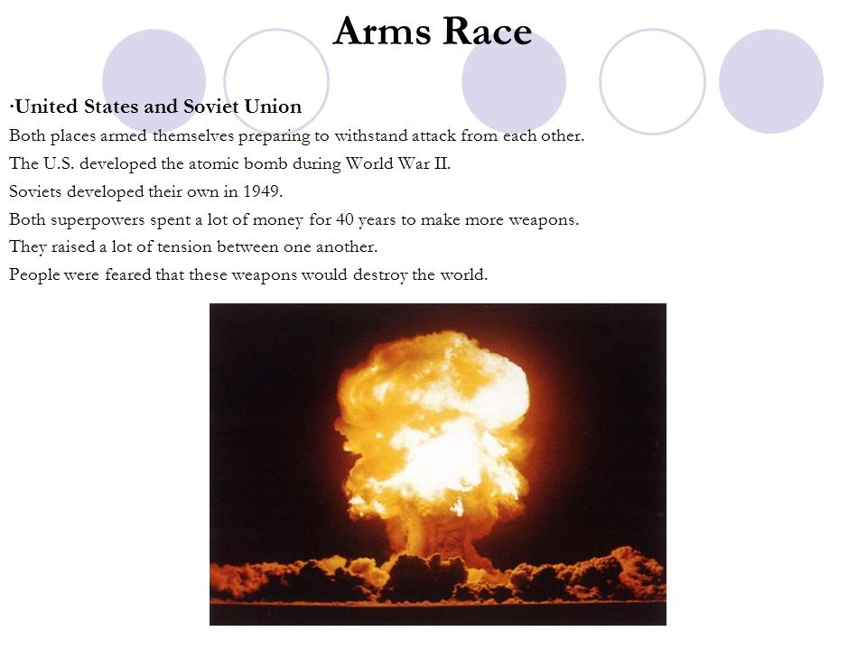 Arms Race ∙United States and Soviet Union Both places armed themselves preparing to withstand attack from each other.