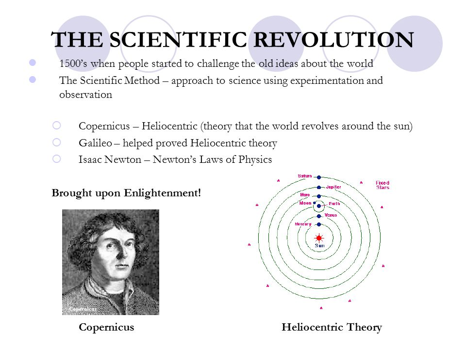 THE SCIENTIFIC REVOLUTION 1500's when people started to challenge the old ideas about the world The Scientific Method – approach to science using experimentation and observation  Copernicus – Heliocentric (theory that the world revolves around the sun)  Galileo – helped proved Heliocentric theory  Isaac Newton – Newton's Laws of Physics Brought upon Enlightenment.