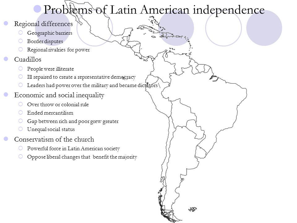 Problems of Latin American independence Regional differences  Geographic barriers  Border disputes  Regional rivalries for power Cuadillos  People were illiterate  Ill repaired to create a representative democracy  Leaders had power over the military and became dictators\ Economic and social inequality  Over throw or colonial rule  Ended mercantilism  Gap between rich and poor grew greater  Unequal social status Conservatism of the church  Powerful force in Latin American society  Oppose liberal changes that benefit the majority